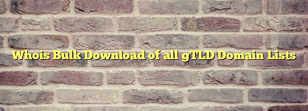 Whois Bulk Download of all gTLD Domain Lists