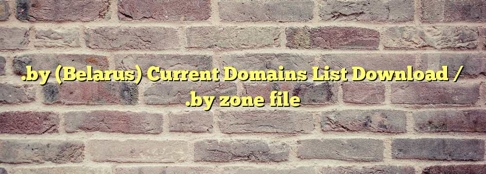 .by  Registered Domain Names List  / .by zone file