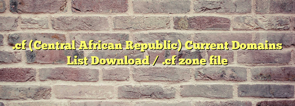 .cf (Central African Republic) Registered Domains List Download / .cf zone file