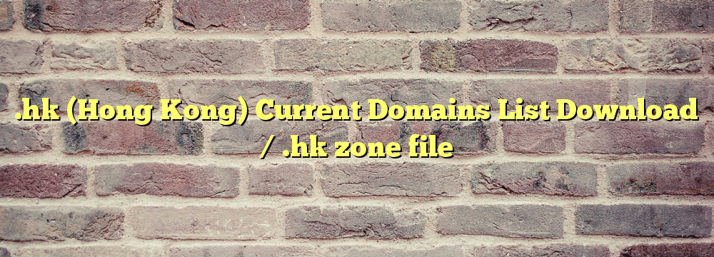 .hk (Hong Kong) Registered Domains List Download / .hk zone file