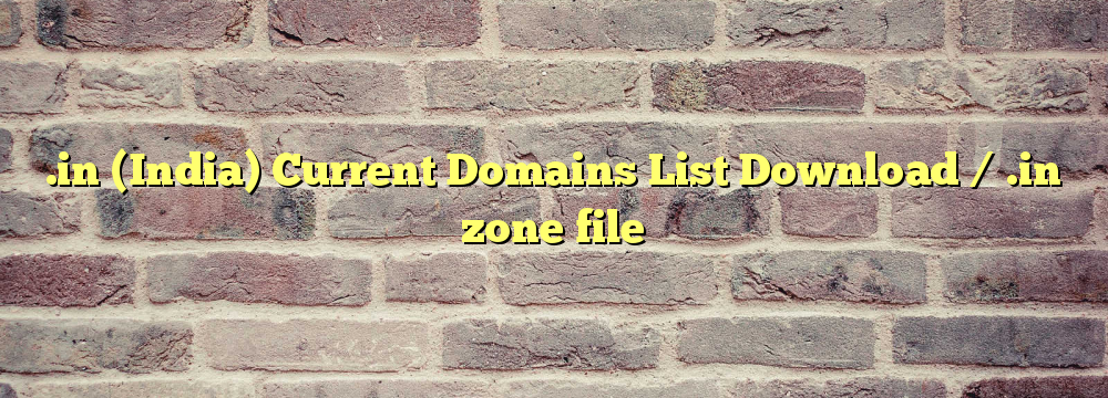 .in (India) Registered Domains List Download / .in zone file