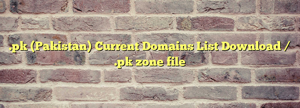 .pk (Pakistan) Registered Domains List Download / .pk zone file