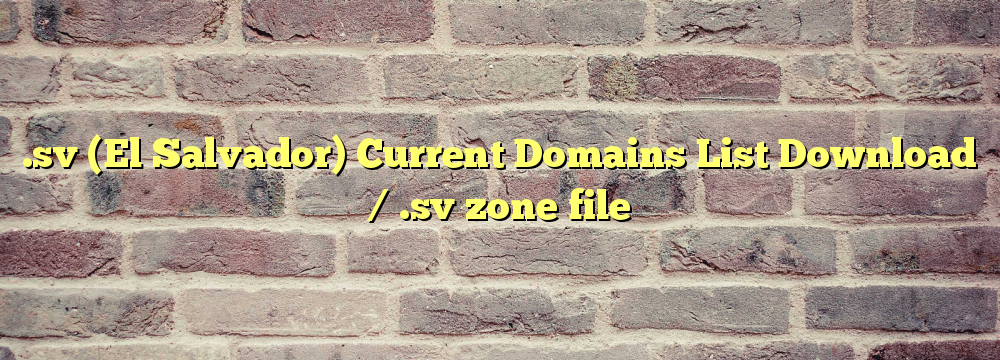 .sv (El Salvador) Registered Domains List Download / .sv zone file